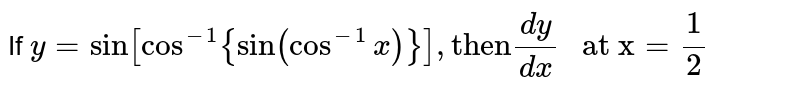 """If ` y = sin[cos^(-1){sin(cos^(-1) x)}], """"then"""" (dy)/(dx)"""" at x"""" = (1)/(2)`"""