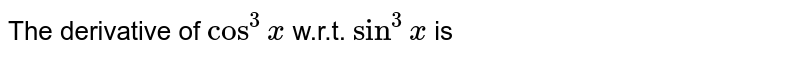 The derivative of ` cos x^(3)` w.r.t. ` x^(3)` is