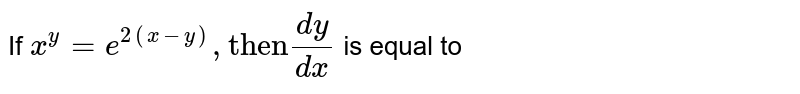 """If  ` x^(y) = e^(2(x-y)), """"then"""" (dy)/(dx) `  is equal to"""
