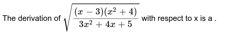 The  derivation of `sqrt(((x-3)(x^(2) +4))/(3x^(2) + 4x + 5))`  with respect to x is a .
