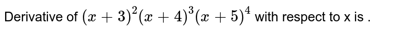 Derivative of `(x+3)^(2) (x + 4)^(3) (x + 5)^(4)` with respect to x is .