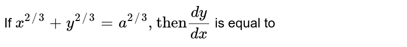 """If ` x^(2//3) + y^(2//3) = a^(2//3) , """"then"""" (dy)/(dx)` is equal to"""