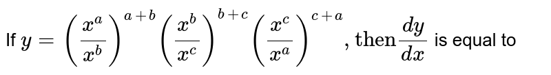 """If `y = ((x^(a))/(x^(b)))^(a + b) ((x^(b))/(x^(c)))^(b + c) ((x^(c))/(x^(a)))^(c + a) , """"then"""" (dy)/(dx) `  is equal to"""