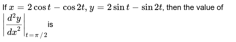 If ` x = 2 cos t - cos 2t , y = 2 sin t - sin 2t`, then the value of  <br> `  (d^(2) y)/(dx^(2)) _(t= pi//2 ) `is
