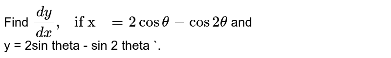 """Find ` (dy)/(dx) , """" if x """" = 2 cos theta - cos 2 theta ` and <br> y = 2sin theta - sin 2 theta `."""