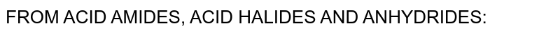 FROM ACID AMIDES, ACID HALIDES AND ANHYDRIDES:
