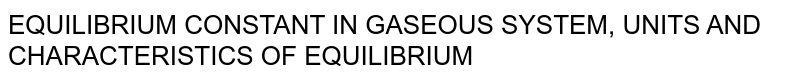 EQUILIBRIUM CONSTANT IN GASEOUS SYSTEM, UNITS AND CHARACTERISTICS OF EQUILIBRIUM