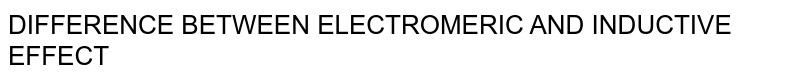 Difference Between Electromeric And Inductive Effect