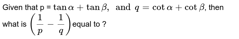 Given that p = `tanalpha+tanbeta, andq=cotalpha+cotbeta`, then what is  `((1)/(p)-(1)/(q))`equal to ?