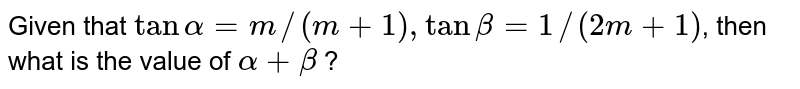 Given that `tanalpha=m//(m+1),tanbeta=1//(2m+1)`, then what is the value of   `alpha+beta` ?
