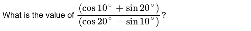 What is the value of `((cos10^(@)+sin20^(@)))/((cos20^(@)-sin10^(@)))`?