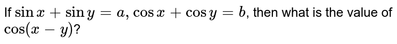 If  `sin x+siny=a, cosx+cosy=b`,  then what is the value of  `cos(x-y)`?