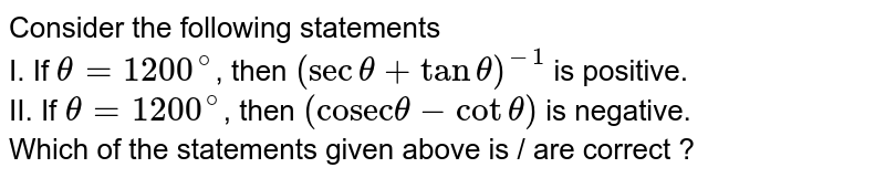 """Consider the following statements    <br>  I. If `theta=1200^(@)`, then `(sectheta+tantheta)^(-1)` is positive.    <br>   II. If `theta = 1200^(@)`, then `(""""cosec""""theta-cottheta)` is negative.     <br>  Which of the statements given above is / are correct ?"""