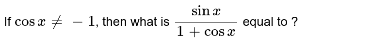 If `cosxne-1`,  then what is  `(sinx)/(1+cosx)`  equal to ?