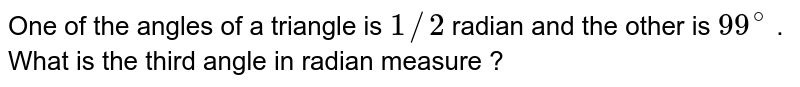 One of the angles of a triangle is  `1//2` radian and the other is `99^(@)` . What  is the third angle in radian measure ?