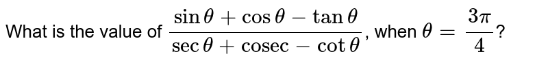 """What is the value of `(sintheta+costheta-tantheta)/(sectheta+""""cosec""""-cot theta)`, when  `theta=(3pi)/(4)`?`theta=(3pi)/(4)`?"""