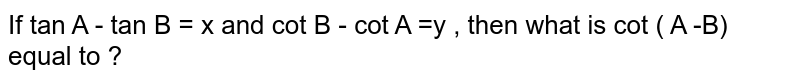 If tan A - tan B = x and cot B - cot A =y  , then what is cot ( A -B) equal to ?