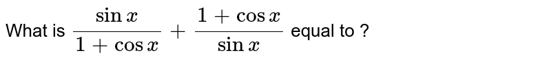 What  is `(sinx)/(1+cosx)+(1+cosx)/(sinx)` equal to ?