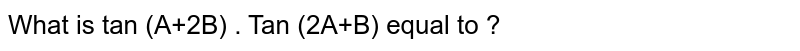 What is  tan (A+2B) . Tan (2A+B) equal to ?
