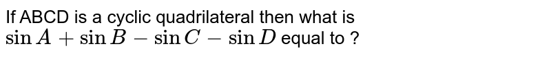 If ABCD is a cyclic quadrilateral then what is  `sinA+sinB-sinC-sinD` equal to ?