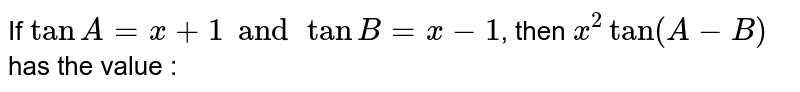If `tanA=x+1andtanB=x-1`, then `x^(2)tan(A-B)` has the value :