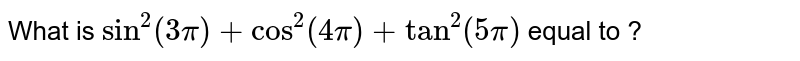 What is  `sin^(2)(3pi)+cos^(2)(4pi)+tan^(2)(5pi)` equal to ?