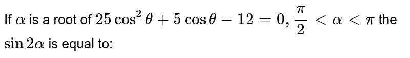 Let  `alpha` be the root of the equation  `25cos^(2)theta+5cos^(2)theta+5costheta-12=0`, where  `(pi)/(2)lt alphaltpi`.    <br>    What is  `tan alpha` equal to ?