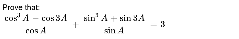 On simplifying  `(sin^(3)A+sin3A)/(sinA)+(cos^(3)A-cos3A)/(cosA)`,    we get