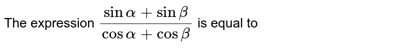 The expression  `(sinalpha+sinbeta)/(cosalpha+cosbeta)` is equal to