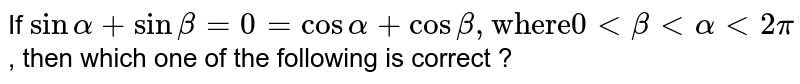 """If  `sinalpha+sinbeta=0=cosalpha+cosbeta,""""where""""0 lt betaltalphalt2pi` , then which one of the following is correct ?"""