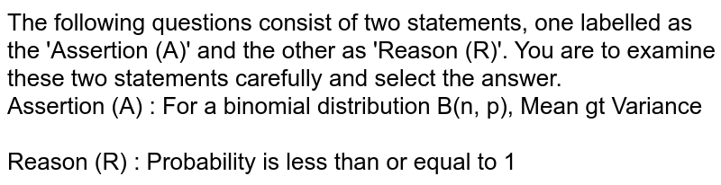 The following questions consist of two statements, one labelled as the 'Assertion (A)' and the other as 'Reason (R)'. You are to examine these two statements carefully and select the answer. <br> Assertion (A) : For a binomial distribution B(n, p), Mean gt Variance <br> <br> Reason (R) : Probability is less than or equal to 1