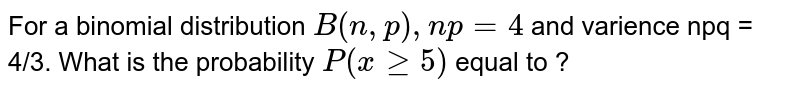 For a binomial distribution `B(n, p), np = 4` and varience npq = 4/3. What is the probability `P (x ge 5)` equal to ?