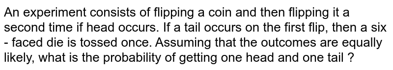 An experiment consists of flipping a coin and then flipping it a second time if head occurs. If a tail occurs on the first flip, then a six - faced die is tossed once. Assuming that the outcomes are equally likely, what is the probability of getting one head and one tail ?