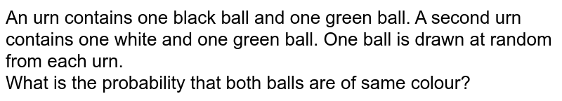 An urn contains one black ball and one green ball. A second urn contains one white and one green ball. One ball is drawn at random from each urn. <br> What is the probability that both balls are of same colour?