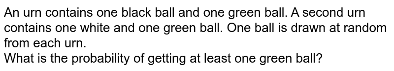 An urn contains one black ball and one green ball. A second urn contains one white and one green ball. One ball is drawn at random from each urn. <br> What is the probability of getting at least one green ball?