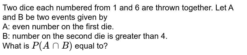 Two dice each numbered from 1 and 6 are thrown together. Let A and B be two events given by <br> A: even number on the first die. <br> B: number on the second die is greater than 4. <br> What is `P(A cap B)` equal to?