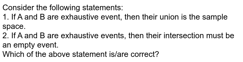 Consider the following statements: <br> 1. If A and B are exhaustive event, then their union is the sample space. <br> 2. If A and B are exhaustive events, then their intersection must be an empty event. <br> Which of the above statement is/are correct?