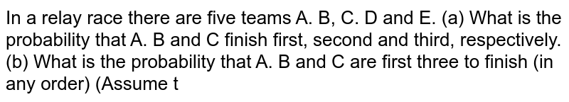 If a relay race, there are six teams A,B,C,D,E and F. What is the probability that A,B,C finish first, second, third respectively.