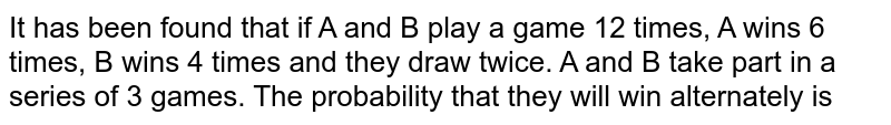 It has been found that if A and B play a game 12 times, A win 6 times, B wins 4 times and they draw twice. A and B take part in a series of 3 games. The probability that they win alternately, is:
