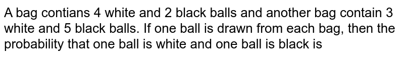 A bag contians 4 white and 2 black balls and another bag contain 3 white and 5 black balls. If one ball is drawn from each bag, then the probability that one ball is white and one ball is black is