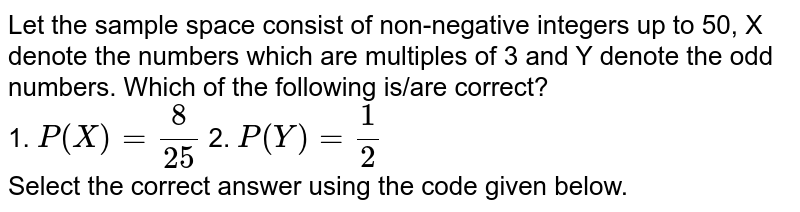 Let the sample space consist of non-negative integers up to 50, X denote the numbers which are multiples of 3 and Y denote the odd numbers. Which of the following is/are correct? <br> 1. `P(X) = (8)/(25)`  2. `P(Y) = (1)/(2)` <br> Select the correct answer using the code given below.