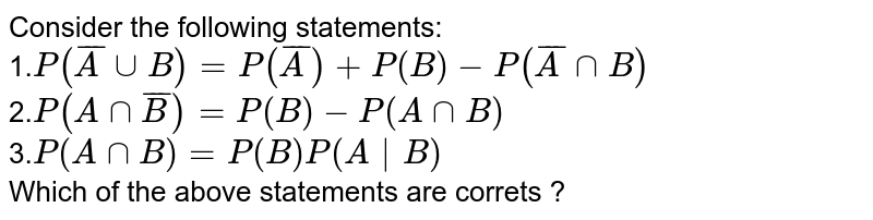 Consider the following statements: <br> 1.`P(bar(A) uuB) = P(bar(A)) +P(B) - P(bar(A)nnB)` <br> 2.`P(A nn bar(B)) = P(B) - P(A nn B)` <br> 3.`P(A nn B)  = P(B) P(A|B)` <br> Which  of the above  statements  are correts ?