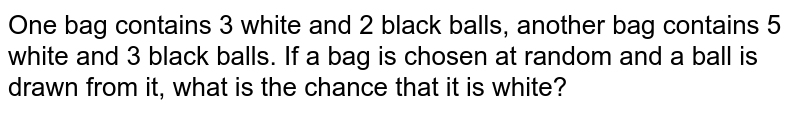 One bag contains 3 white and 2 black balls, another bag contains 5 white and 3 black balls. If a bag is chosen at random and a ball is drawn from it, what is the chance that it is white?