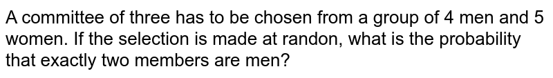 A committee of three has to be chosen from a group of 4 men and 5 women. If the selection is made at randon, what is the probability that exactly two members are men?