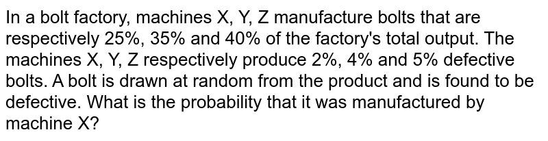 In a bolt factory, machines X, Y, Z manufacture bolts that are respectively 25%, 35% and 40% of the factory's total output. The machines X, Y, Z respectively produce 2%, 4% and 5% defective bolts. A bolt is drawn at random from the product and is found to be defective. What is the probability that it was manufactured by machine X?