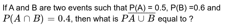 IfA and Bare two events such that P(A) = 0.5, P(B) =0.6 and `P (A nnB) =0.4`, then what is `Pbar(A uu B)` equal to ?