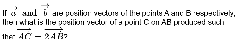 If `vec(a) and vec(b)` are position vectors of the points A and B respectively, then what is the position vector of a point C on AB produced such that `vec(AC) = vec(2AB)`?