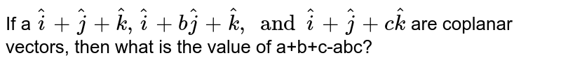 If a `hat(i)+hat(j)+hat(k), hat(i)+bhat(j)+hat(k), and hat(i)+hat(j)+c hat(k)` are coplanar vectors, then what is the value of a+b+c-abc?