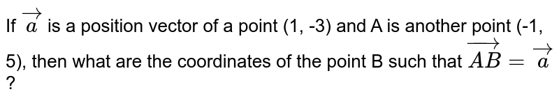 If `vec(a)` is a position vector of a point (1, -3) and A is another point (-1, 5), then what are the coordinates of the point B such that `vec(AB)=vec(a)`?