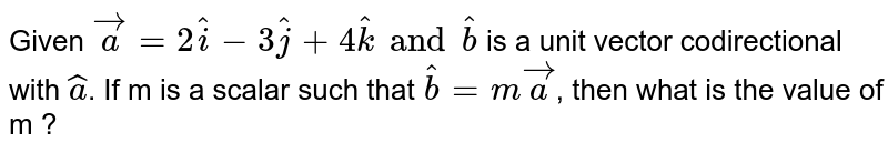 Given `vec(a)=2hat(i)-3hat(j)+4hat(k) and hat(b)` is a unit vector codirectional with `hat(a)`. If m is a scalar such that `hat(b)=m vec(a)`, then what is the value of m ?